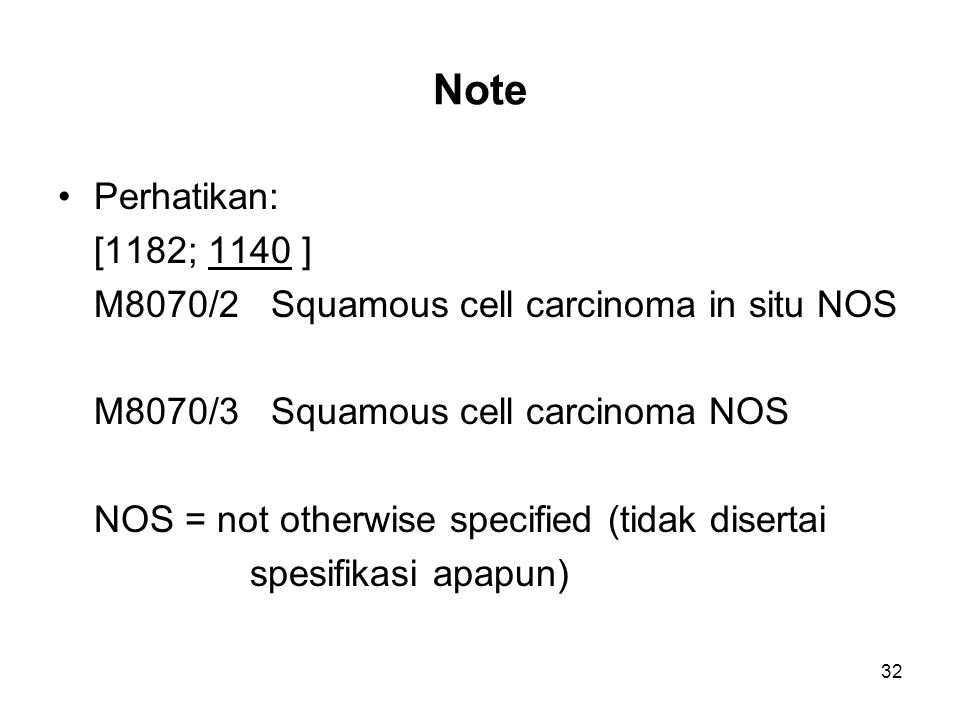 Note Perhatikan: [1182; 1140 ] M8070/2 Squamous cell carcinoma in situ NOS. M8070/3 Squamous cell carcinoma NOS.